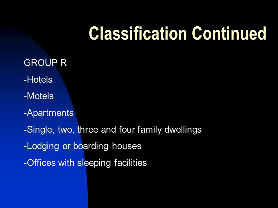 Classification Continued GROUP R -Hotels -Motels -Apartments -Single, two, three and four family dwellings -Lodging or boarding houses -Offices with sleeping facilities