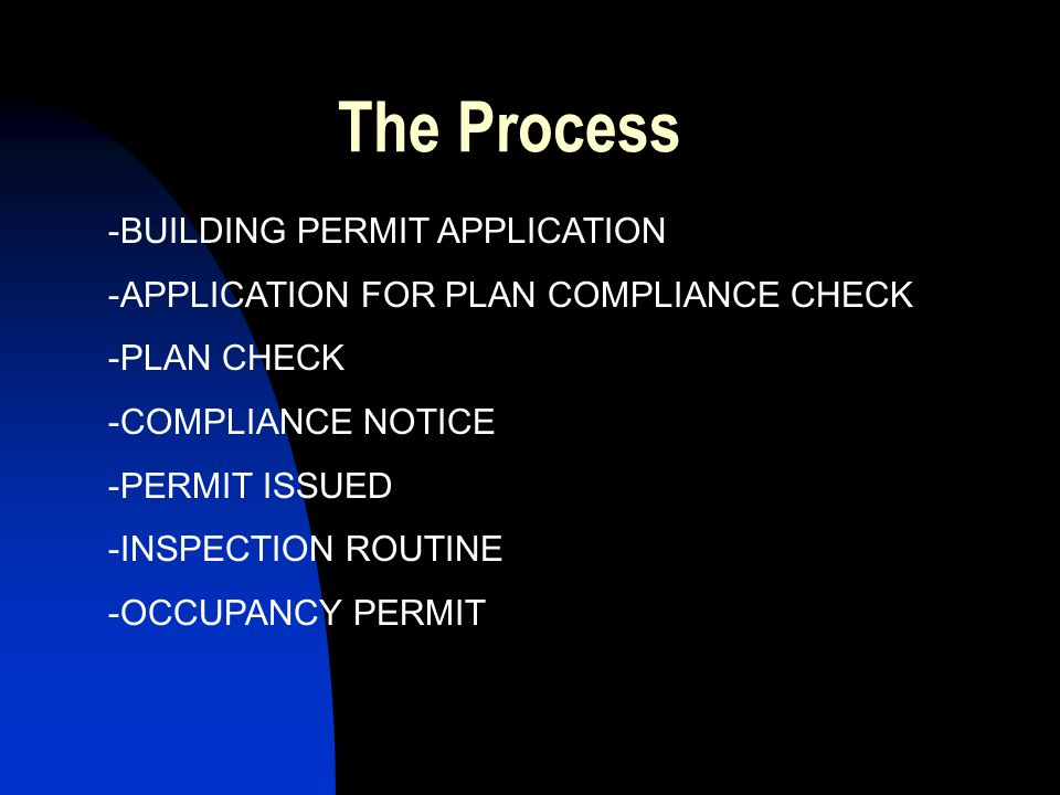The Process -BUILDING PERMIT APPLICATION -APPLICATION FOR PLAN COMPLIANCE CHECK -PLAN CHECK -COMPLIANCE NOTICE -PERMIT ISSUED -INSPECTION ROUTINE -OCCUPANCY PERMIT