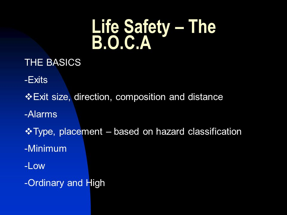 Life Safety – The B.O.C.A THE BASICS -Exits Exit size, direction, composition and distance -Alarms Type, placement – based on hazard classification -Minimum -Low -Ordinary and High