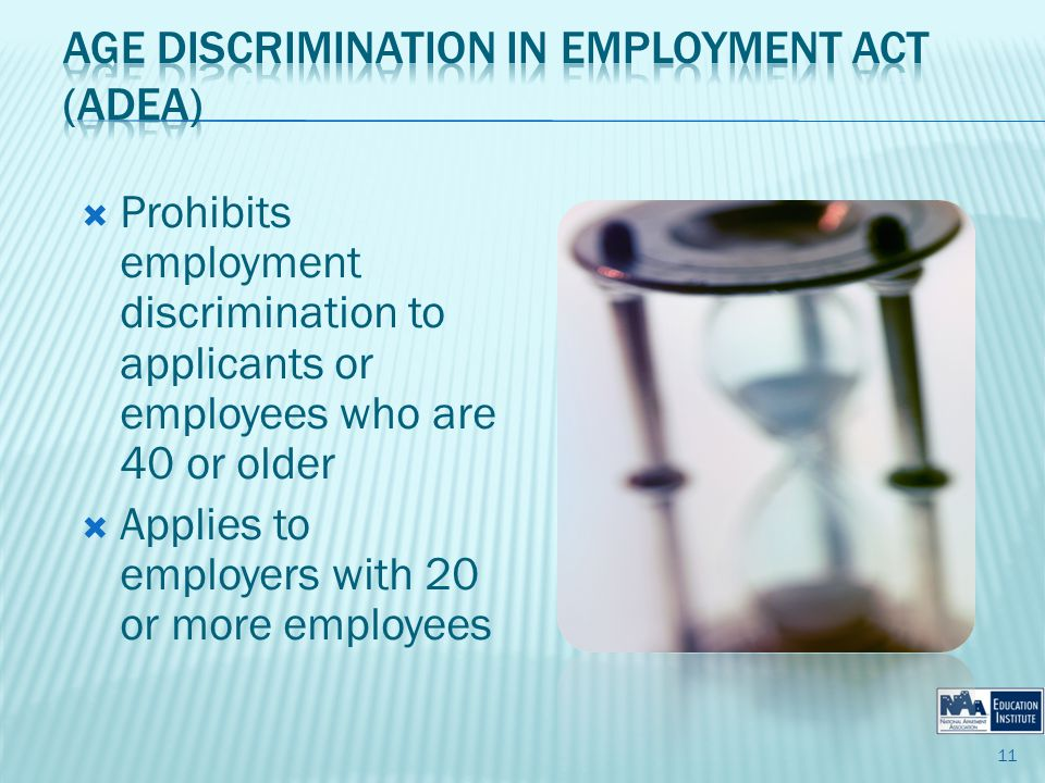 Prohibits employment discrimination to applicants or employees who are 40 or older Applies to employers with 20 or more employees 11