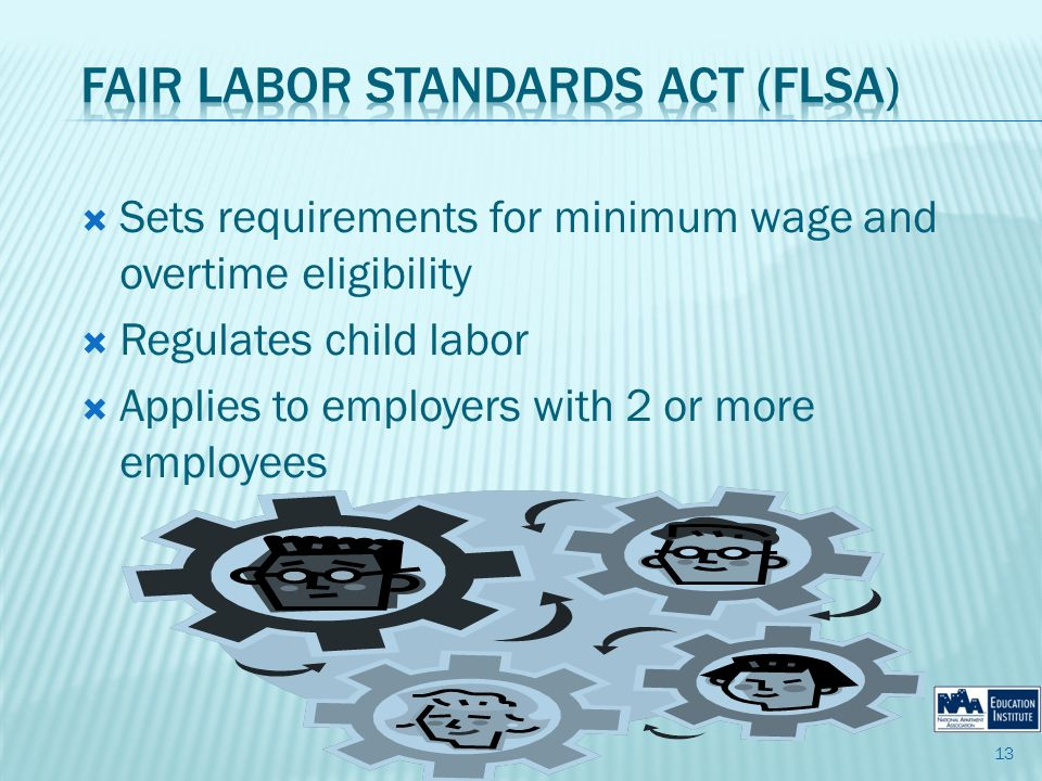 Sets requirements for minimum wage and overtime eligibility Regulates child labor Applies to employers with 2 or more employees 13
