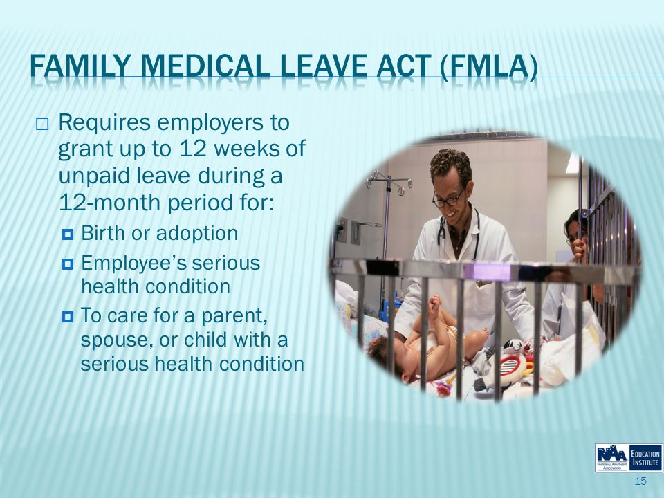 Requires employers to grant up to 12 weeks of unpaid leave during a 12-month period for: Birth or adoption Employees serious health condition To care for a parent, spouse, or child with a serious health condition 15