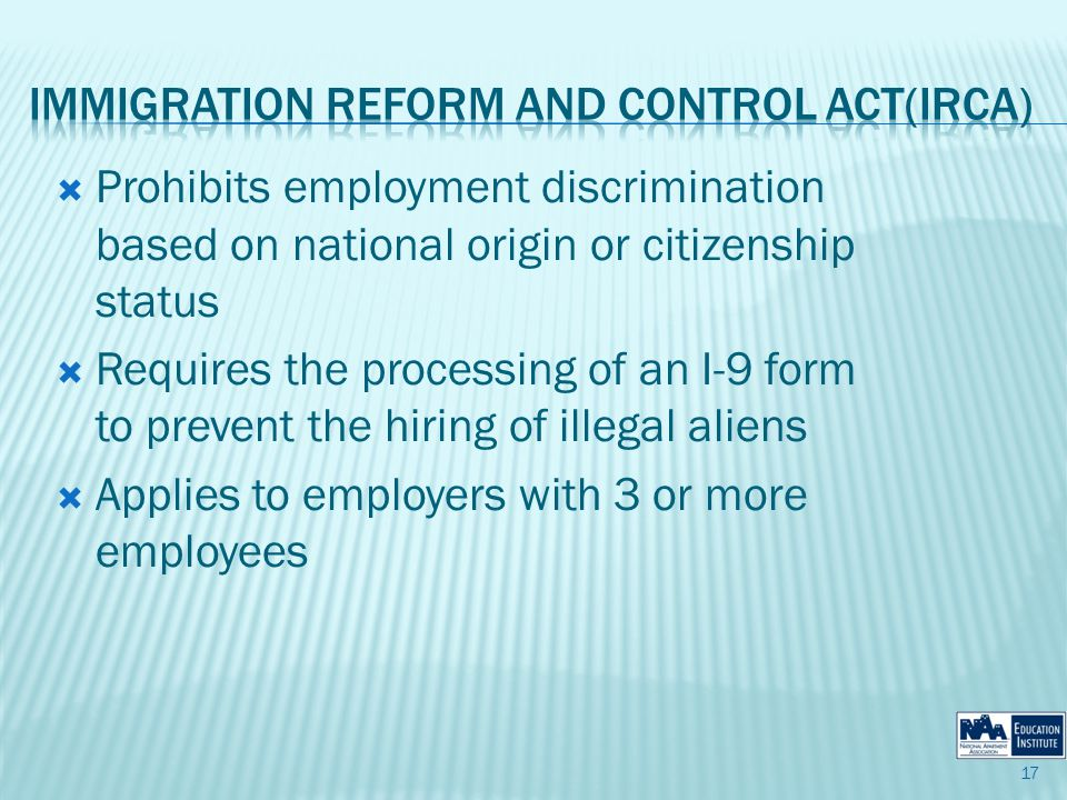 Prohibits employment discrimination based on national origin or citizenship status Requires the processing of an I-9 form to prevent the hiring of illegal aliens Applies to employers with 3 or more employees 17