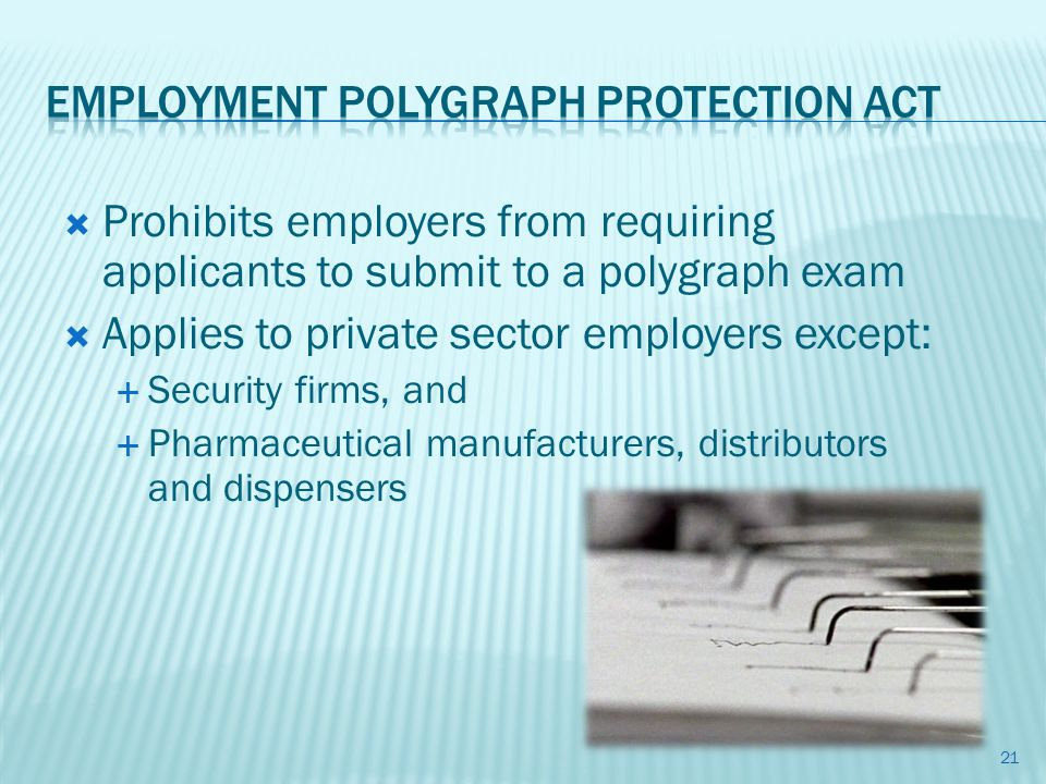 Prohibits employers from requiring applicants to submit to a polygraph exam Applies to private sector employers except: Security firms, and Pharmaceutical manufacturers, distributors and dispensers 21