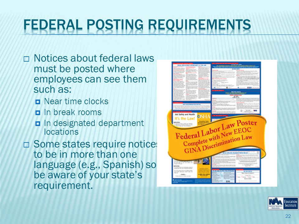Notices about federal laws must be posted where employees can see them such as: Near time clocks In break rooms In designated department locations Some states require notices to be in more than one language (e.g., Spanish) so be aware of your states requirement.