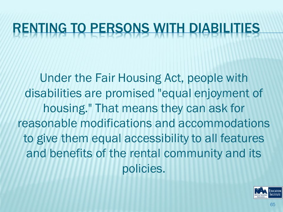 Under the Fair Housing Act, people with disabilities are promised equal enjoyment of housing. That means they can ask for reasonable modifications and accommodations to give them equal accessibility to all features and benefits of the rental community and its policies.