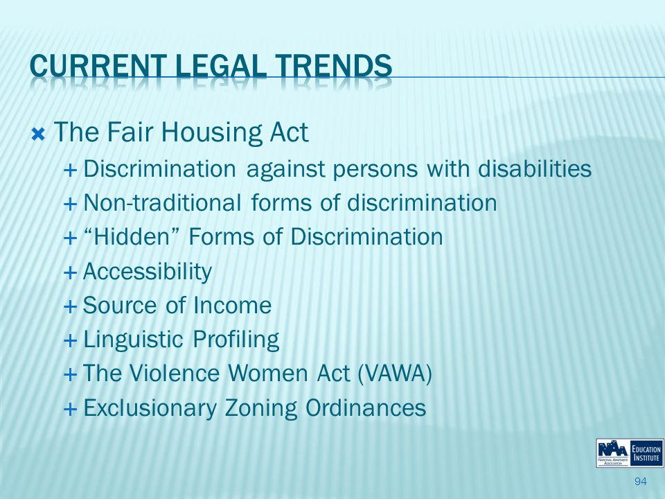 The Fair Housing Act Discrimination against persons with disabilities Non-traditional forms of discrimination Hidden Forms of Discrimination Accessibility Source of Income Linguistic Profiling The Violence Women Act (VAWA) Exclusionary Zoning Ordinances 94