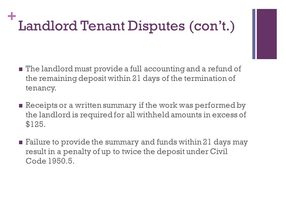 + Landlord Tenant Disputes (cont.) The landlord must provide a full accounting and a refund of the remaining deposit within 21 days of the termination of tenancy.