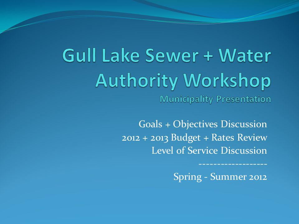 Goals + Objectives Discussion 2012 + 2013 Budget + Rates Review Level of Service Discussion ------------------- Spring - Summer 2012