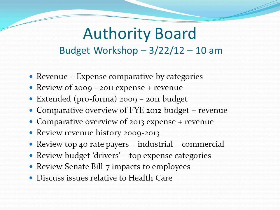 Authority Board Budget Workshop – 3/22/12 – 10 am Revenue + Expense comparative by categories Review of 2009 - 2011 expense + revenue Extended (pro-forma) 2009 – 2011 budget Comparative overview of FYE 2012 budget + revenue Comparative overview of 2013 expense + revenue Review revenue history 2009-2013 Review top 40 rate payers – industrial – commercial Review budget drivers – top expense categories Review Senate Bill 7 impacts to employees Discuss issues relative to Health Care
