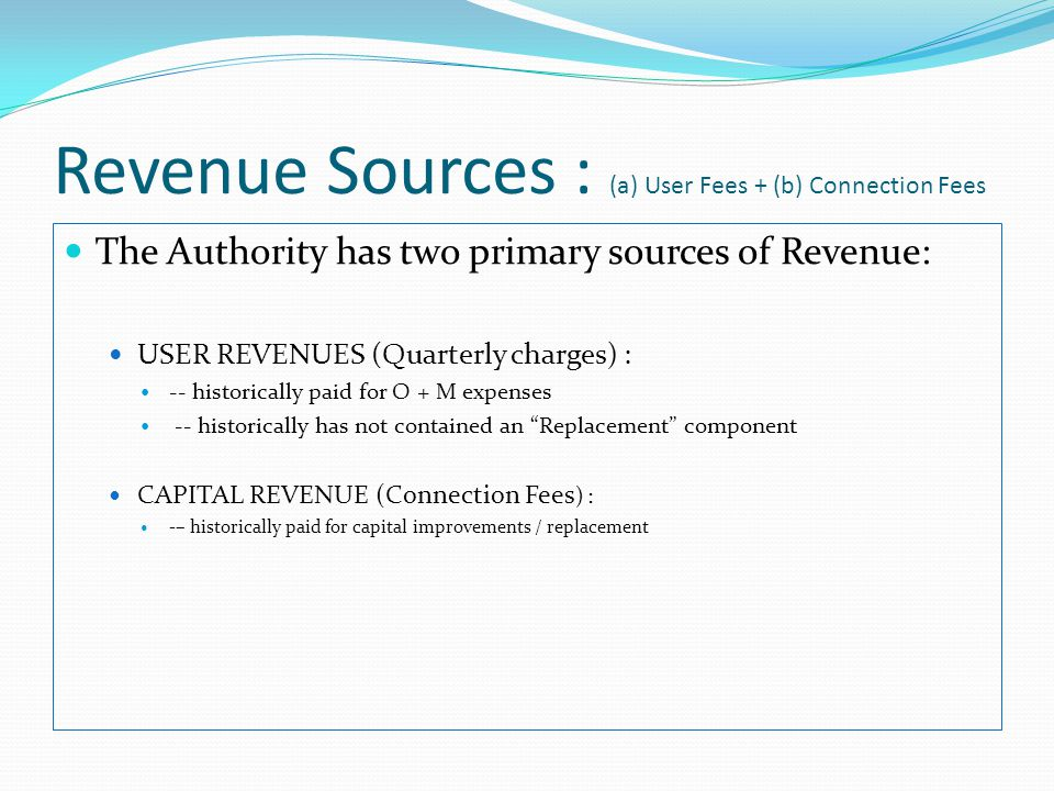 Revenue Sources : (a) User Fees + (b) Connection Fees The Authority has two primary sources of Revenue: USER REVENUES (Quarterly charges) : -- historically paid for O + M expenses -- historically has not contained an Replacement component CAPITAL REVENUE (Connection Fees ) : -– historically paid for capital improvements / replacement