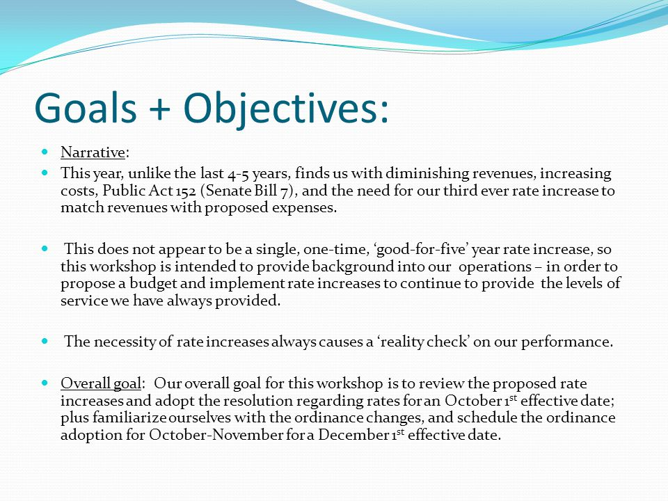 Goals + Objectives: Narrative: This year, unlike the last 4-5 years, finds us with diminishing revenues, increasing costs, Public Act 152 (Senate Bill 7), and the need for our third ever rate increase to match revenues with proposed expenses.