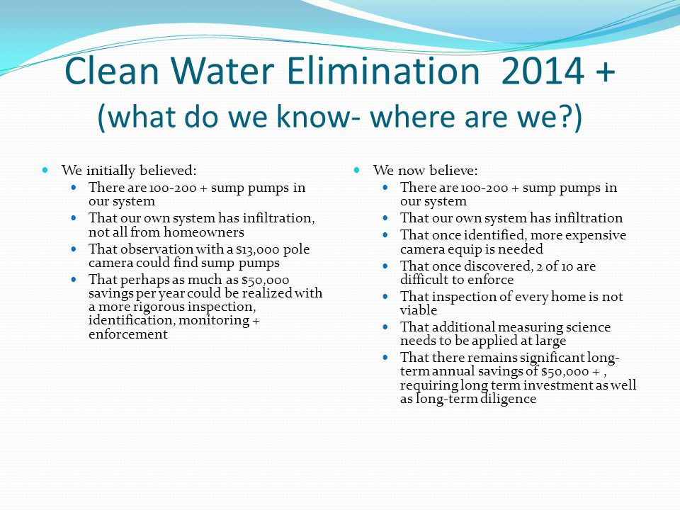 Clean Water Elimination 2014 + (what do we know- where are we ) We initially believed: There are 100-200 + sump pumps in our system That our own system has infiltration, not all from homeowners That observation with a $13,000 pole camera could find sump pumps That perhaps as much as $50,000 savings per year could be realized with a more rigorous inspection, identification, monitoring + enforcement We now believe: There are 100-200 + sump pumps in our system That our own system has infiltration That once identified, more expensive camera equip is needed That once discovered, 2 of 10 are difficult to enforce That inspection of every home is not viable That additional measuring science needs to be applied at large That there remains significant long- term annual savings of $50,000 +, requiring long term investment as well as long-term diligence