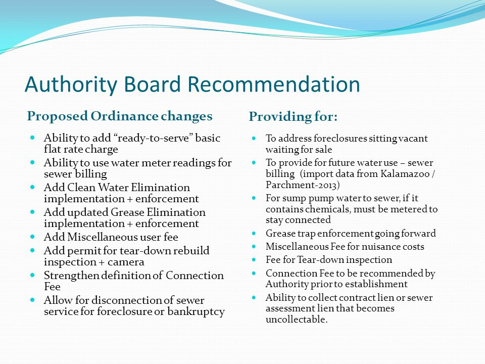 Authority Board Recommendation Proposed Ordinance changes Providing for: Ability to add ready-to-serve basic flat rate charge Ability to use water meter readings for sewer billing Add Clean Water Elimination implementation + enforcement Add updated Grease Elimination implementation + enforcement Add Miscellaneous user fee Add permit for tear-down rebuild inspection + camera Strengthen definition of Connection Fee Allow for disconnection of sewer service for foreclosure or bankruptcy To address foreclosures sitting vacant waiting for sale To provide for future water use – sewer billing (import data from Kalamazoo / Parchment-2013) For sump pump water to sewer, if it contains chemicals, must be metered to stay connected Grease trap enforcement going forward Miscellaneous Fee for nuisance costs Fee for Tear-down inspection Connection Fee to be recommended by Authority prior to establishment Ability to collect contract lien or sewer assessment lien that becomes uncollectable.