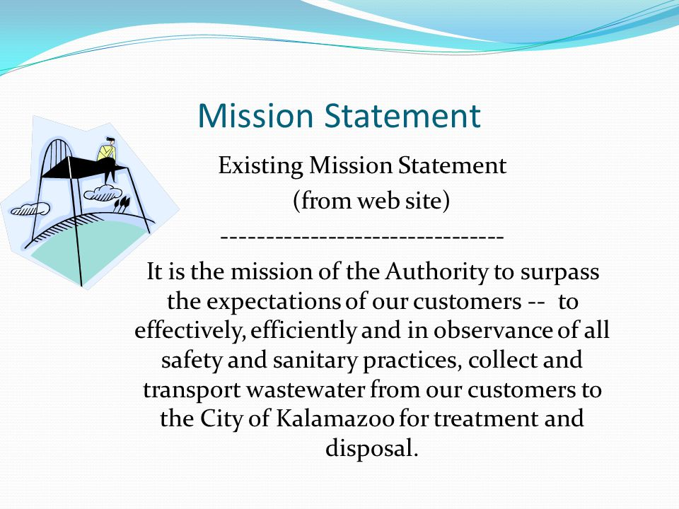 Mission Statement Existing Mission Statement (from web site) -------------------------------- It is the mission of the Authority to surpass the expectations of our customers -- to effectively, efficiently and in observance of all safety and sanitary practices, collect and transport wastewater from our customers to the City of Kalamazoo for treatment and disposal.