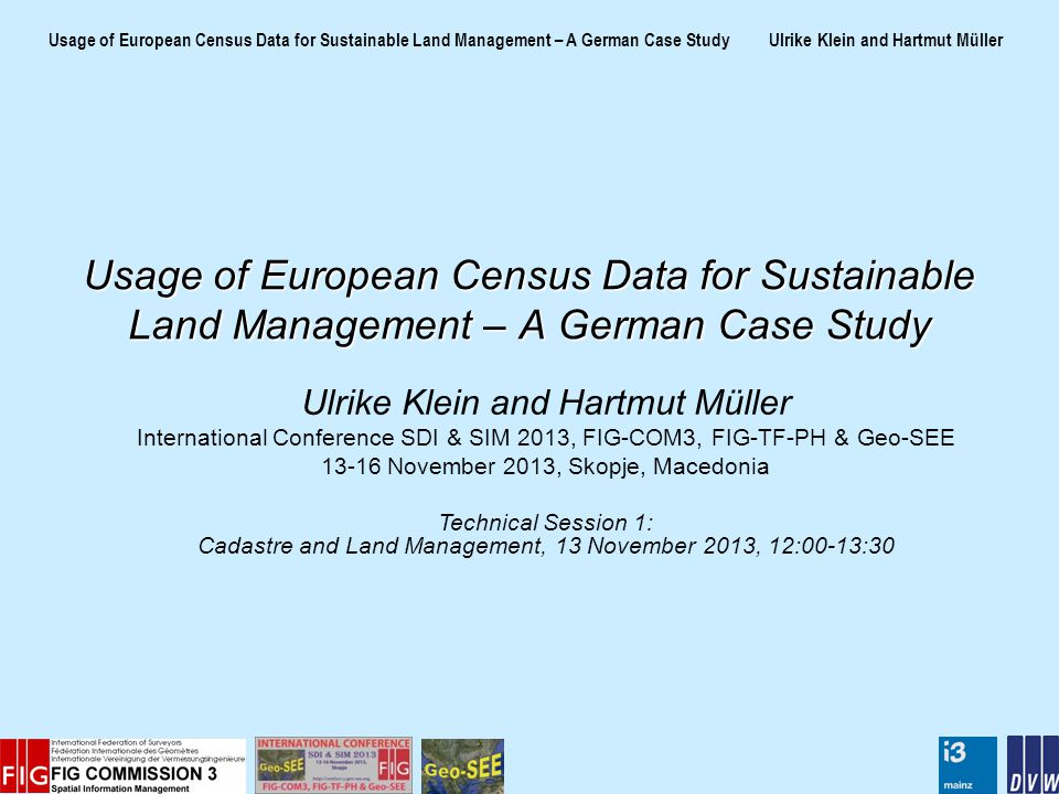 Usage of European Census Data for Sustainable Land Management – A German Case Study Ulrike Klein and Hartmut Müller Usage of European Census Data for Sustainable Land Management – A German Case Study Ulrike Klein and Hartmut Müller International Conference SDI & SIM 2013, FIG-COM3, FIG-TF-PH & Geo-SEE 13-16 November 2013, Skopje, Macedonia Technical Session 1: Cadastre and Land Management, 13 November 2013, 12:00-13:30