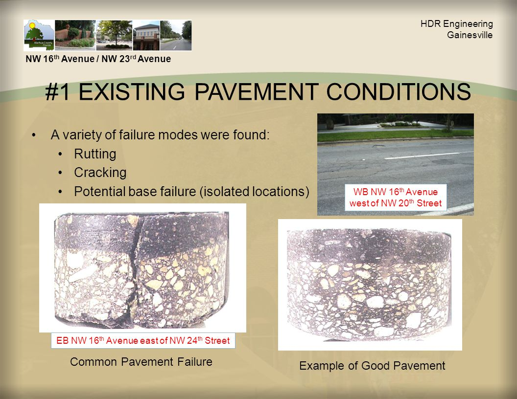 #1 EXISTING PAVEMENT CONDITIONS A variety of failure modes were found: Rutting Cracking Potential base failure (isolated locations) HDR Engineering Gainesville NW 16 th Avenue / NW 23 rd Avenue Common Pavement Failure Example of Good Pavement EB NW 16 th Avenue east of NW 24 th Street WB NW 16 th Avenue west of NW 20 th Street