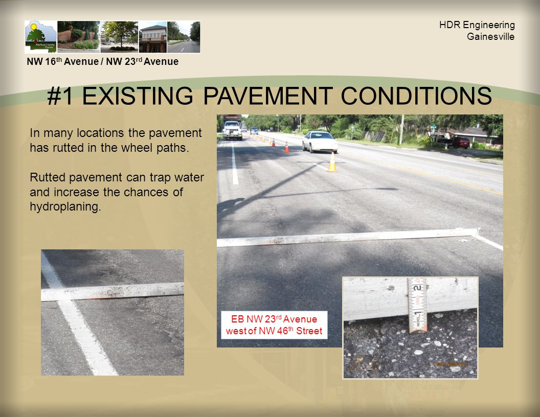 #1 EXISTING PAVEMENT CONDITIONS HDR Engineering Gainesville NW 16 th Avenue / NW 23 rd Avenue In many locations the pavement has rutted in the wheel paths.
