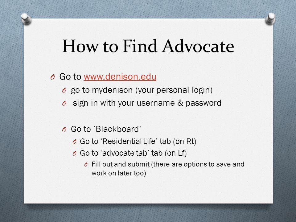 How to Find Advocate O Go to www.denison.eduwww.denison.edu O go to mydenison (your personal login) O sign in with your username & password O Go to Blackboard O Go to Residential Life tab (on Rt) O Go to advocate tab tab (on Lf) O Fill out and submit (there are options to save and work on later too)