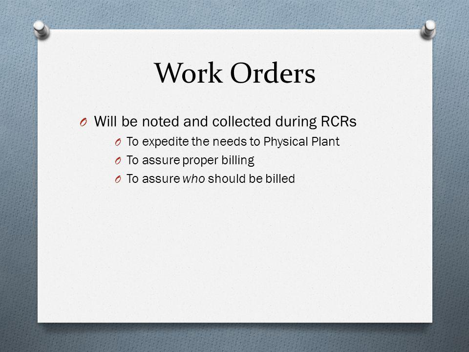 Work Orders O Will be noted and collected during RCRs O To expedite the needs to Physical Plant O To assure proper billing O To assure who should be billed
