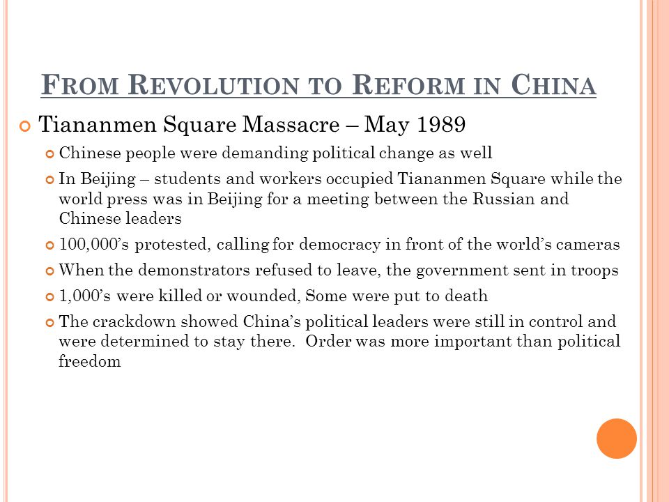 F ROM R EVOLUTION TO R EFORM IN C HINA Tiananmen Square Massacre – May 1989 Chinese people were demanding political change as well In Beijing – students and workers occupied Tiananmen Square while the world press was in Beijing for a meeting between the Russian and Chinese leaders 100,000s protested, calling for democracy in front of the worlds cameras When the demonstrators refused to leave, the government sent in troops 1,000s were killed or wounded, Some were put to death The crackdown showed Chinas political leaders were still in control and were determined to stay there.