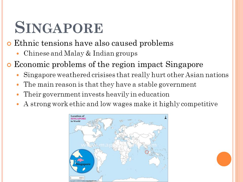 S INGAPORE Ethnic tensions have also caused problems Chinese and Malay & Indian groups Economic problems of the region impact Singapore Singapore weathered crisises that really hurt other Asian nations The main reason is that they have a stable government Their government invests heavily in education A strong work ethic and low wages make it highly competitive