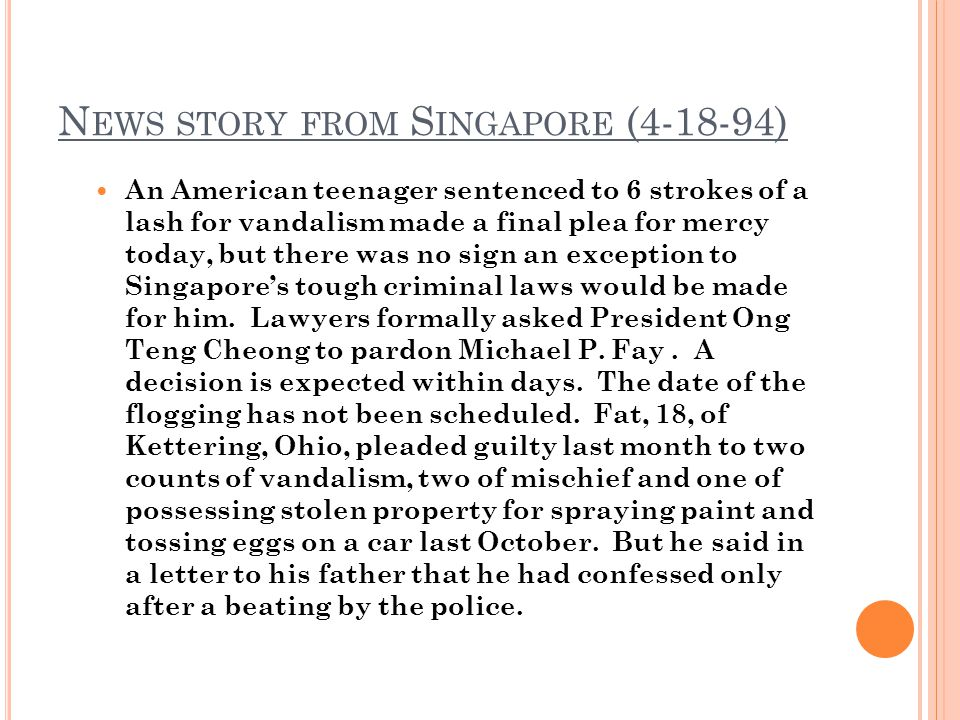 N EWS STORY FROM S INGAPORE (4-18-94) An American teenager sentenced to 6 strokes of a lash for vandalism made a final plea for mercy today, but there was no sign an exception to Singapores tough criminal laws would be made for him.