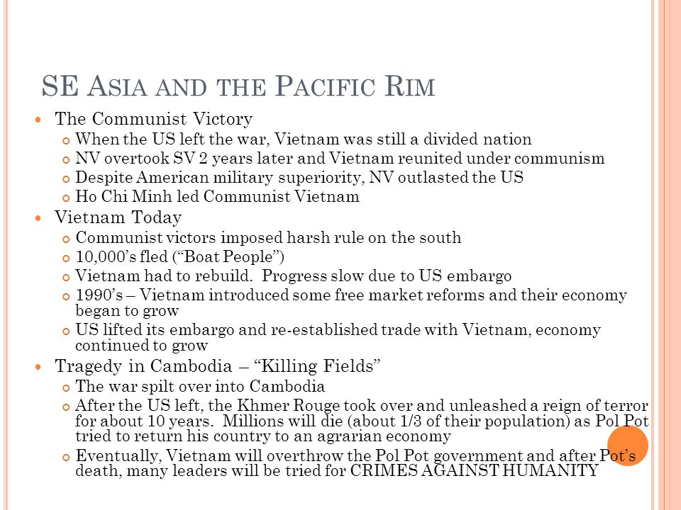 SE A SIA AND THE P ACIFIC R IM The Communist Victory When the US left the war, Vietnam was still a divided nation NV overtook SV 2 years later and Vietnam reunited under communism Despite American military superiority, NV outlasted the US Ho Chi Minh led Communist Vietnam Vietnam Today Communist victors imposed harsh rule on the south 10,000s fled (Boat People) Vietnam had to rebuild.