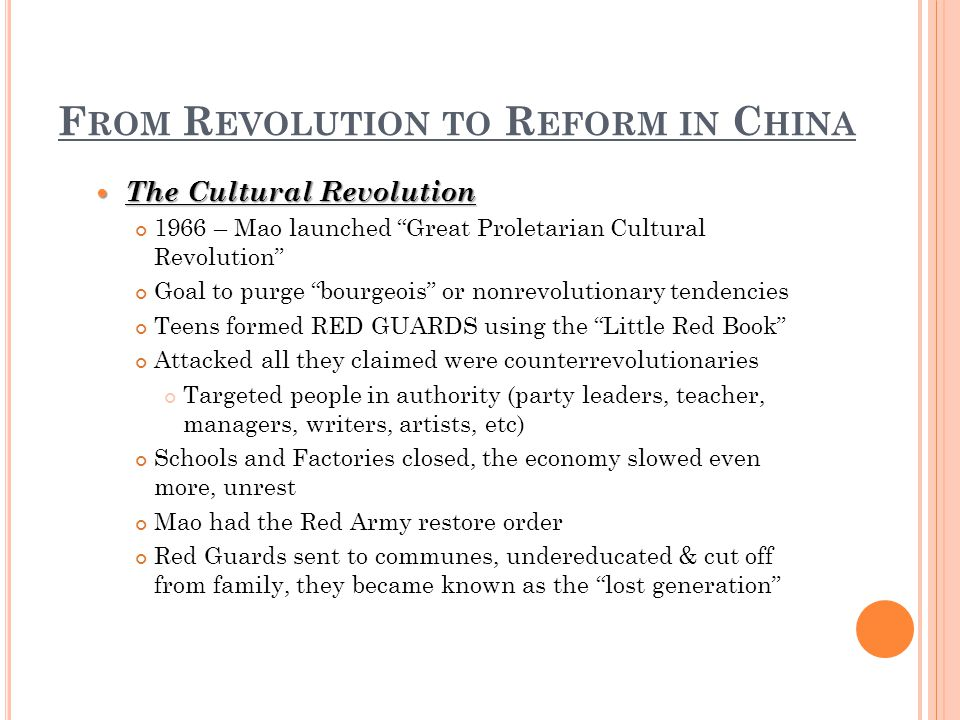 F ROM R EVOLUTION TO R EFORM IN C HINA The Cultural Revolution The Cultural Revolution 1966 – Mao launched Great Proletarian Cultural Revolution Goal to purge bourgeois or nonrevolutionary tendencies Teens formed RED GUARDS using the Little Red Book Attacked all they claimed were counterrevolutionaries Targeted people in authority (party leaders, teacher, managers, writers, artists, etc) Schools and Factories closed, the economy slowed even more, unrest Mao had the Red Army restore order Red Guards sent to communes, undereducated & cut off from family, they became known as the lost generation
