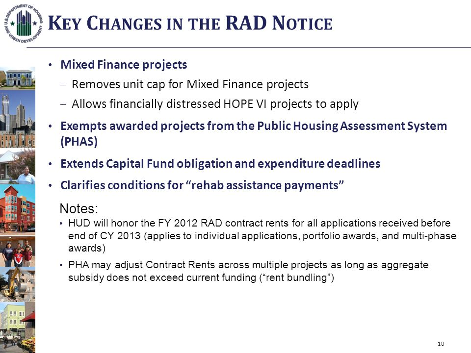 Mixed Finance projects Removes unit cap for Mixed Finance projects Allows financially distressed HOPE VI projects to apply Exempts awarded projects from the Public Housing Assessment System (PHAS) Extends Capital Fund obligation and expenditure deadlines Clarifies conditions for rehab assistance payments Notes: HUD will honor the FY 2012 RAD contract rents for all applications received before end of CY 2013 (applies to individual applications, portfolio awards, and multi-phase awards) PHA may adjust Contract Rents across multiple projects as long as aggregate subsidy does not exceed current funding (rent bundling) K EY C HANGES IN THE RAD N OTICE 10