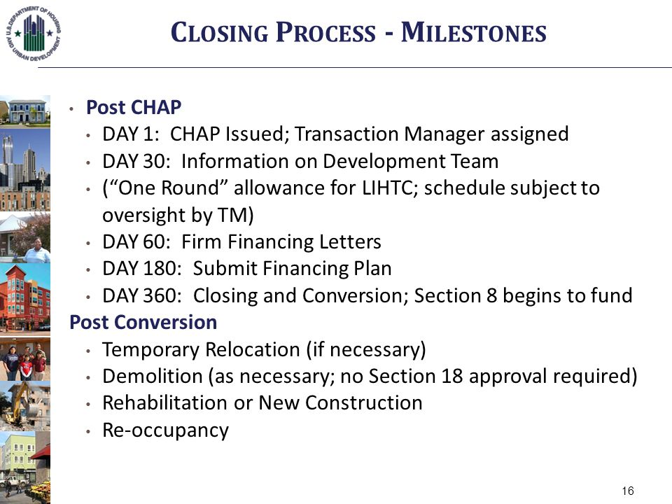 Post CHAP DAY 1: CHAP Issued; Transaction Manager assigned DAY 30: Information on Development Team (One Round allowance for LIHTC; schedule subject to oversight by TM) DAY 60: Firm Financing Letters DAY 180: Submit Financing Plan DAY 360: Closing and Conversion; Section 8 begins to fund Post Conversion Temporary Relocation (if necessary) Demolition (as necessary; no Section 18 approval required) Rehabilitation or New Construction Re-occupancy C LOSING P ROCESS - M ILESTONES 16