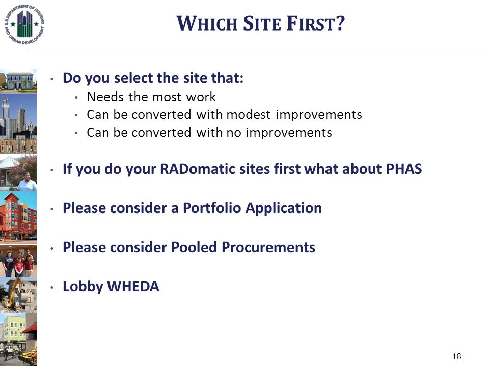 Do you select the site that: Needs the most work Can be converted with modest improvements Can be converted with no improvements If you do your RADomatic sites first what about PHAS Please consider a Portfolio Application Please consider Pooled Procurements Lobby WHEDA W HICH S ITE F IRST .