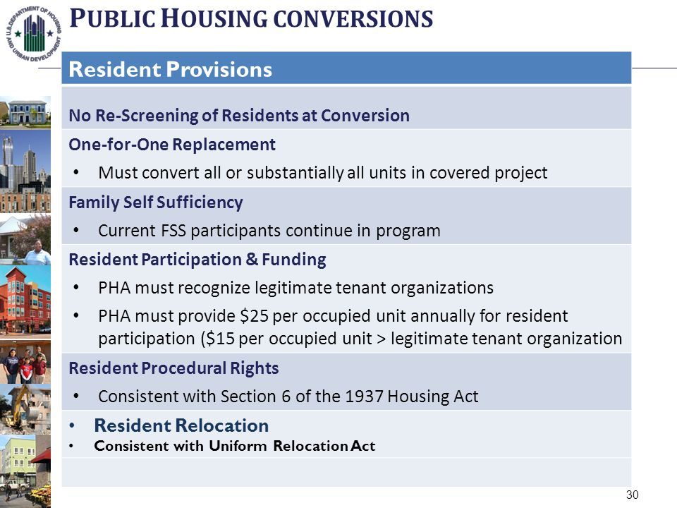 P UBLIC H OUSING CONVERSIONS Resident Provisions No Re-Screening of Residents at Conversion One-for-One Replacement Must convert all or substantially all units in covered project Family Self Sufficiency Current FSS participants continue in program Resident Participation & Funding PHA must recognize legitimate tenant organizations PHA must provide $25 per occupied unit annually for resident participation ($15 per occupied unit > legitimate tenant organization Resident Procedural Rights Consistent with Section 6 of the 1937 Housing Act Resident Relocation Consistent with Uniform Relocation Act 30