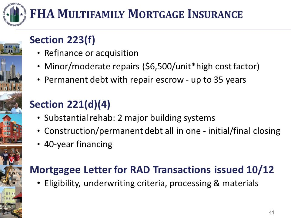 Section 223(f) Refinance or acquisition Minor/moderate repairs ($6,500/unit*high cost factor) Permanent debt with repair escrow - up to 35 years Section 221(d)(4) Substantial rehab: 2 major building systems Construction/permanent debt all in one - initial/final closing 40-year financing Mortgagee Letter for RAD Transactions issued 10/12 Eligibility, underwriting criteria, processing & materials FHA M ULTIFAMILY M ORTGAGE I NSURANCE 41
