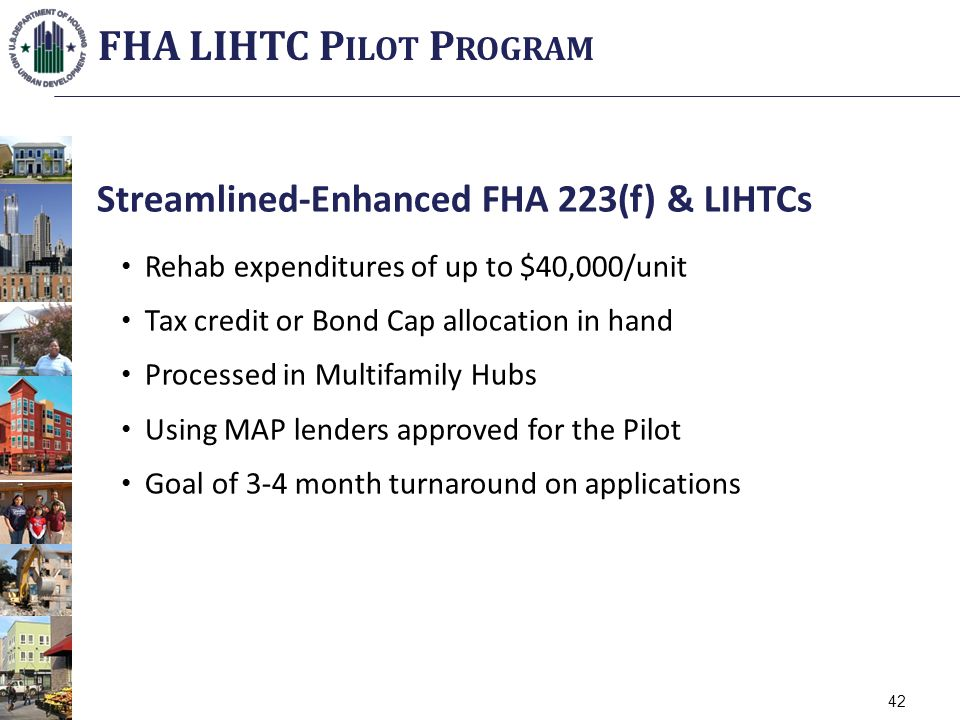 Streamlined-Enhanced FHA 223(f) & LIHTCs Rehab expenditures of up to $40,000/unit Tax credit or Bond Cap allocation in hand Processed in Multifamily Hubs Using MAP lenders approved for the Pilot Goal of 3-4 month turnaround on applications 42 FHA LIHTC P ILOT P ROGRAM