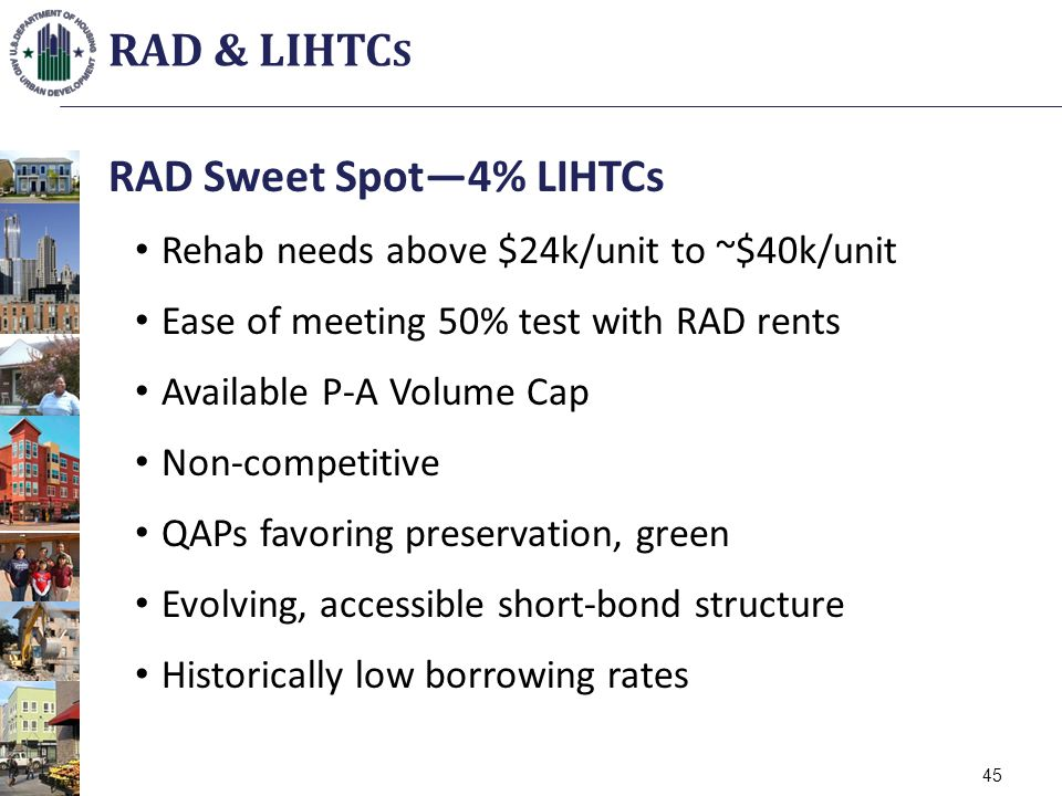 RAD Sweet Spot4% LIHTCs Rehab needs above $24k/unit to ~$40k/unit Ease of meeting 50% test with RAD rents Available P-A Volume Cap Non-competitive QAPs favoring preservation, green Evolving, accessible short-bond structure Historically low borrowing rates RAD & LIHTC S 45