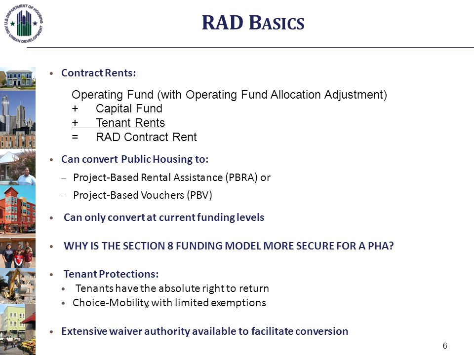 Contract Rents: Operating Fund (with Operating Fund Allocation Adjustment) +Capital Fund +Tenant Rents = RAD Contract Rent Can convert Public Housing to: – Project-Based Rental Assistance (PBRA) or – Project-Based Vouchers (PBV) Can only convert at current funding levels WHY IS THE SECTION 8 FUNDING MODEL MORE SECURE FOR A PHA.