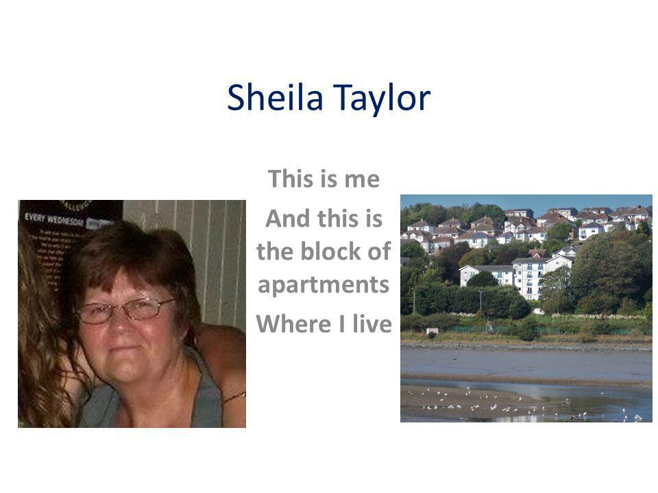 Sheila Taylor This is me And this is the block of apartments Where I live