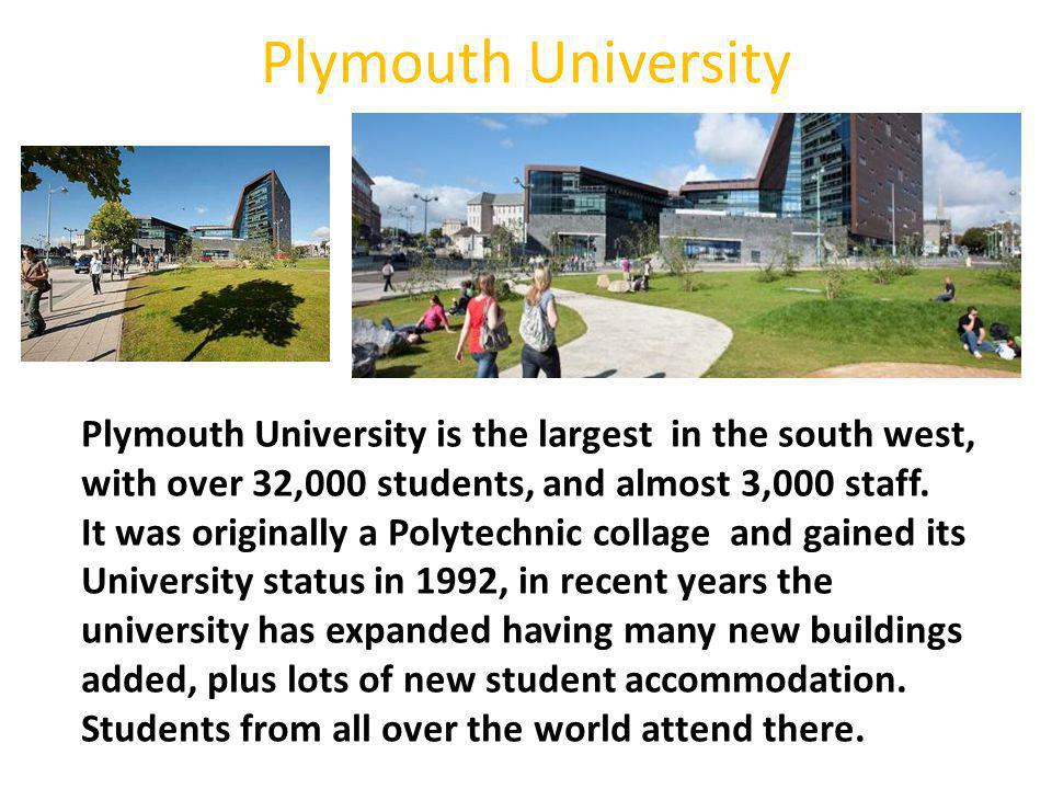 Plymouth University Plymouth University is the largest in the south west, with over 32,000 students, and almost 3,000 staff.