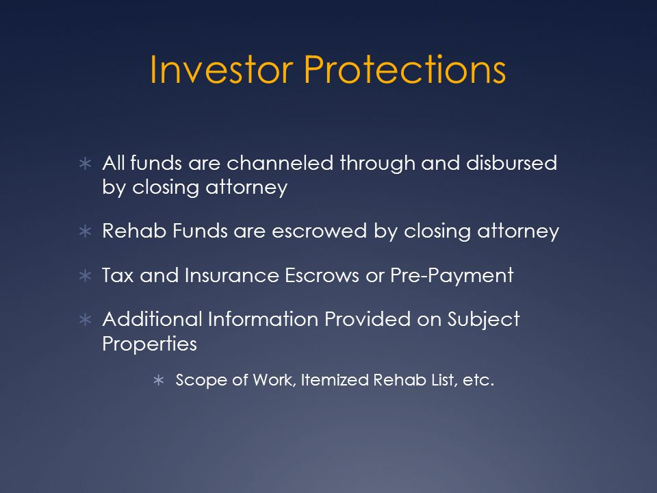 Investor Protections All funds are channeled through and disbursed by closing attorney Rehab Funds are escrowed by closing attorney Tax and Insurance Escrows or Pre-Payment Additional Information Provided on Subject Properties Scope of Work, Itemized Rehab List, etc.