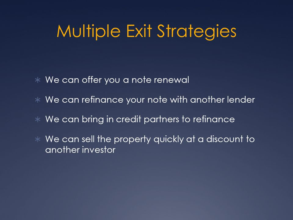 Multiple Exit Strategies We can offer you a note renewal We can refinance your note with another lender We can bring in credit partners to refinance We can sell the property quickly at a discount to another investor