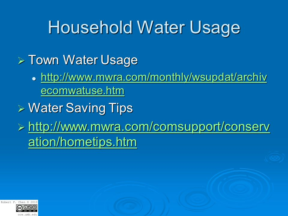 Household Water Usage Town Water Usage Town Water Usage http://www.mwra.com/monthly/wsupdat/archiv ecomwatuse.htm http://www.mwra.com/monthly/wsupdat/archiv ecomwatuse.htm http://www.mwra.com/monthly/wsupdat/archiv ecomwatuse.htm http://www.mwra.com/monthly/wsupdat/archiv ecomwatuse.htm Water Saving Tips Water Saving Tips http://www.mwra.com/comsupport/conserv ation/hometips.htm http://www.mwra.com/comsupport/conserv ation/hometips.htm http://www.mwra.com/comsupport/conserv ation/hometips.htm http://www.mwra.com/comsupport/conserv ation/hometips.htm