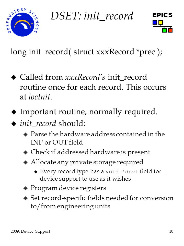 10 2009: Device Support EPICS DSET: init_record long init_record( struct xxxRecord *prec ); u Called from xxxRecords init_record routine once for each record.