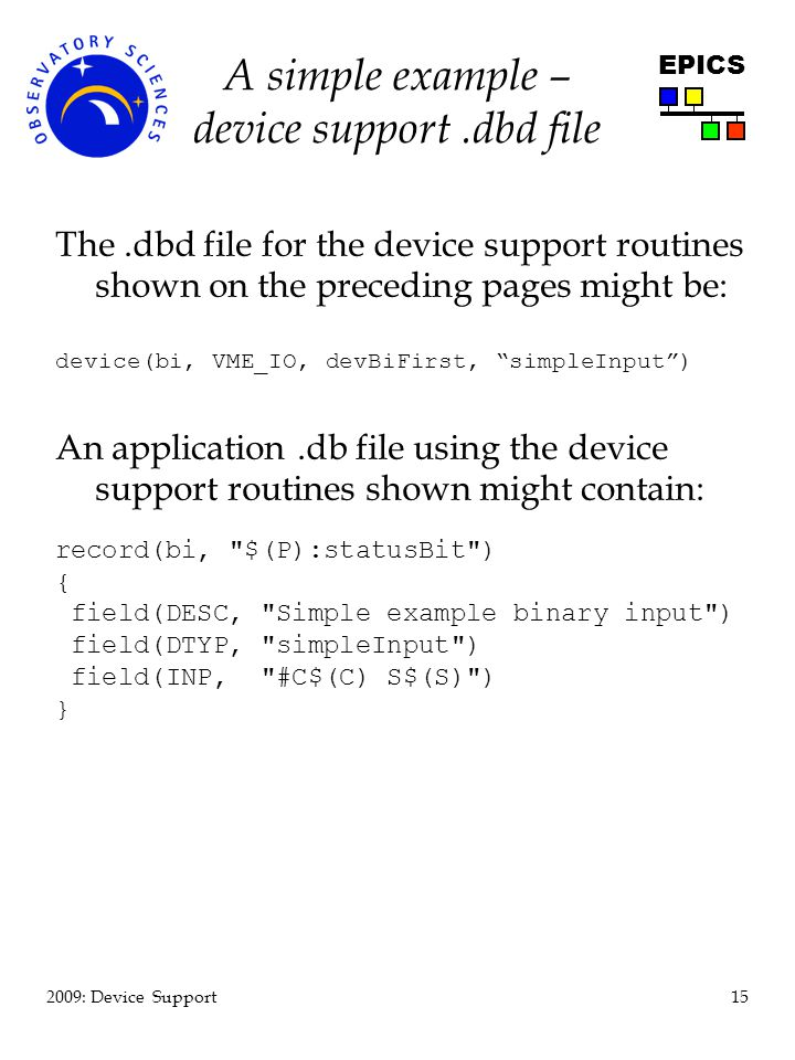 15 2009: Device Support EPICS A simple example – device support.dbd file The.dbd file for the device support routines shown on the preceding pages might be: device(bi, VME_IO, devBiFirst, simpleInput) An application.db file using the device support routines shown might contain: record(bi, $(P):statusBit ) { field(DESC, Simple example binary input ) field(DTYP, simpleInput ) field(INP, #C$(C) S$(S) ) }