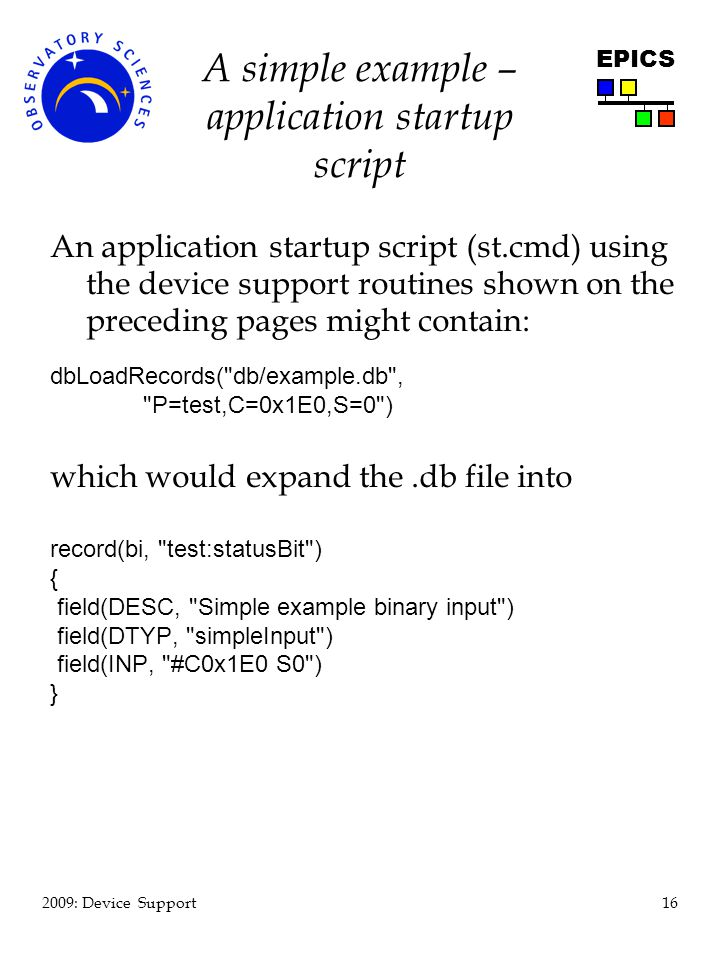 16 2009: Device Support EPICS A simple example – application startup script An application startup script (st.cmd) using the device support routines shown on the preceding pages might contain: dbLoadRecords( db/example.db , P=test,C=0x1E0,S=0 ) which would expand the.db file into record(bi, test:statusBit ) { field(DESC, Simple example binary input ) field(DTYP, simpleInput ) field(INP, #C0x1E0 S0 ) }