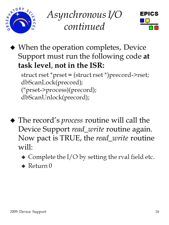26 2009: Device Support EPICS Asynchronous I/O continued u When the operation completes, Device Support must run the following code at task level, not in the ISR: struct rset *prset = (struct rset *)precord->rset; dbScanLock(precord); (*prset->process)(precord); dbScanUnlock(precord); u The records process routine will call the Device Support read_write routine again.