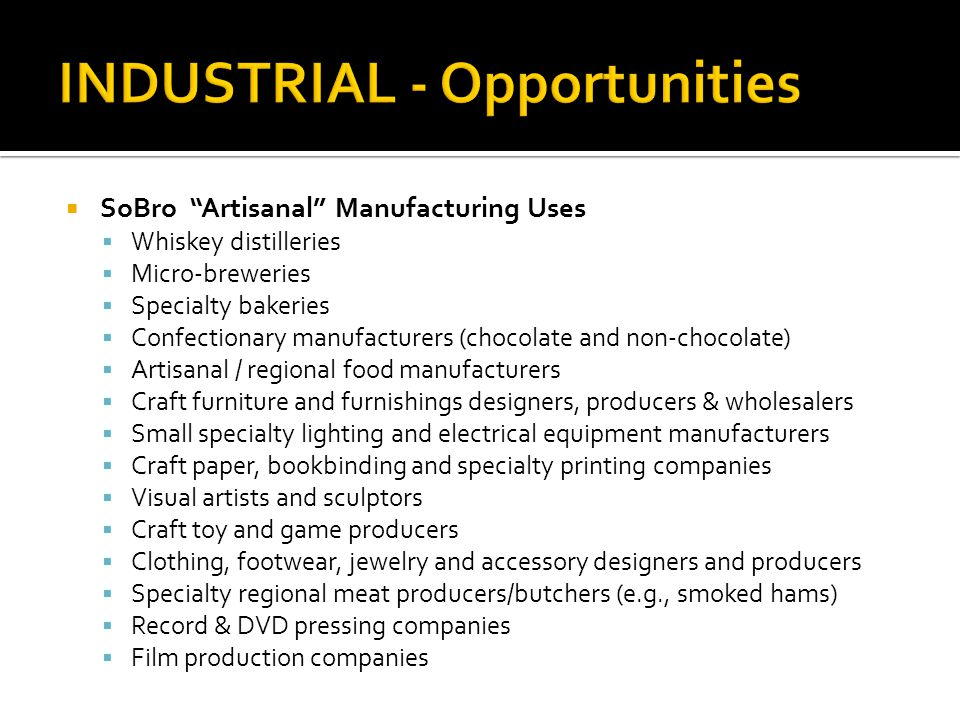 SoBro Artisanal Manufacturing Uses Whiskey distilleries Micro-breweries Specialty bakeries Confectionary manufacturers (chocolate and non-chocolate) Artisanal / regional food manufacturers Craft furniture and furnishings designers, producers & wholesalers Small specialty lighting and electrical equipment manufacturers Craft paper, bookbinding and specialty printing companies Visual artists and sculptors Craft toy and game producers Clothing, footwear, jewelry and accessory designers and producers Specialty regional meat producers/butchers (e.g., smoked hams) Record & DVD pressing companies Film production companies
