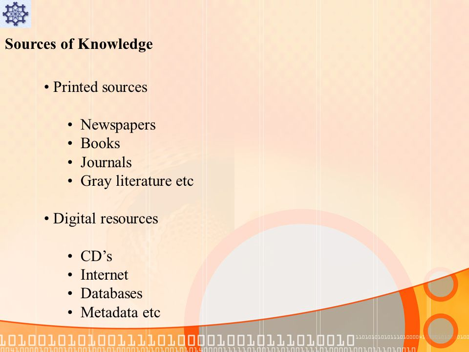 Sources of Knowledge Printed sources Newspapers Books Journals Gray literature etc Digital resources CDs Internet Databases Metadata etc