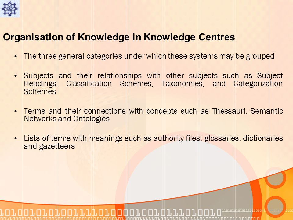 Organisation of Knowledge in Knowledge Centres The three general categories under which these systems may be grouped Subjects and their relationships with other subjects such as Subject Headings; Classification Schemes, Taxonomies, and Categorization Schemes Terms and their connections with concepts such as Thessauri, Semantic Networks and Ontologies Lists of terms with meanings such as authority files; glossaries, dictionaries and gazetteers