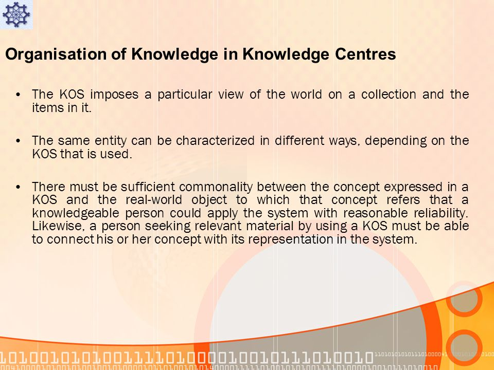Organisation of Knowledge in Knowledge Centres The KOS imposes a particular view of the world on a collection and the items in it.